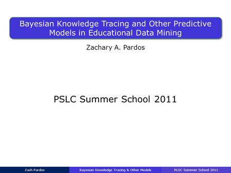 Bayesian Knowledge Tracing and Other Predictive Models in Educational Data Mining Zachary A. Pardos PSLC Summer School 2011 Bayesian Knowledge Tracing.