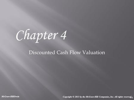 4-0 Discounted Cash Flow Valuation Chapter 4 Copyright © 2013 by the McGraw-Hill Companies, Inc. All rights reserved. McGraw-Hill/Irwin.