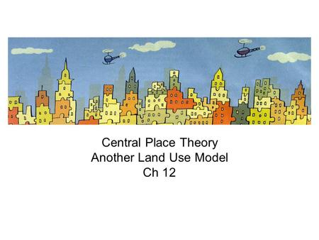 Central Place Theory Another Land Use Model Ch 12.