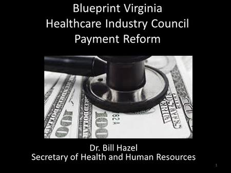 Blueprint Virginia Healthcare Industry Council Payment Reform 1 Dr. Bill Hazel Secretary of Health and Human Resources.