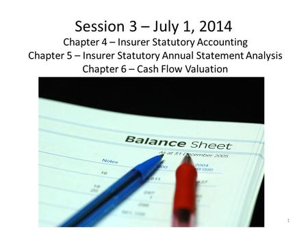 Session 3 – July 1, 2014 Chapter 4 – Insurer Statutory Accounting Chapter 5 – Insurer Statutory Annual Statement Analysis Chapter 6 – Cash Flow Valuation.