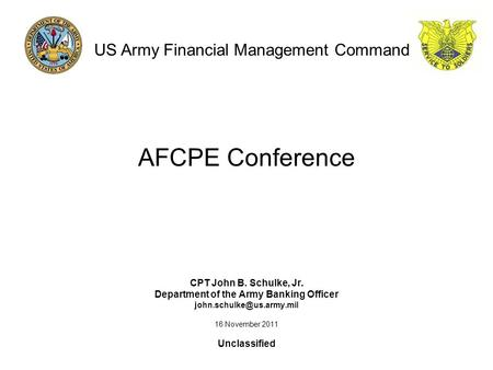 AFCPE Conference CPT John B. Schulke, Jr. Department of the Army Banking Officer 16 November 2011 Unclassified US Army Financial.