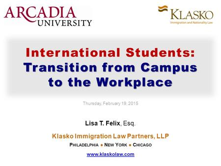Transition from Campus to the Workplace International Students: Transition from Campus to the Workplace Thursday, February 19, 2015 Lisa T. Felix, Esq.