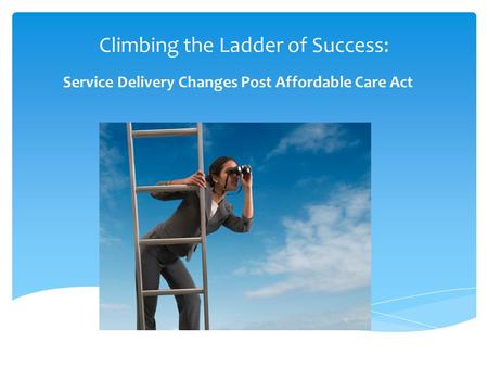 Climbing the Ladder of Success: Service Delivery Changes Post Affordable Care Act.