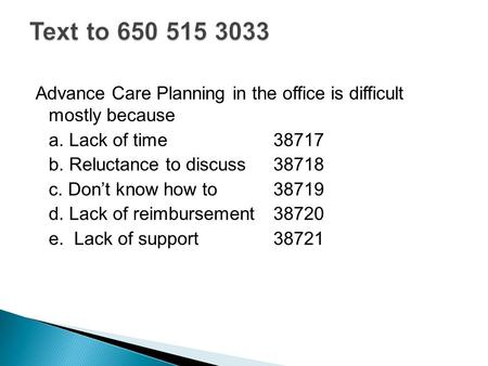 Advance Care Planning in the office is difficult mostly because a. Lack of time38717 b. Reluctance to discuss 38718 c. Don't know how to38719 d. Lack of.