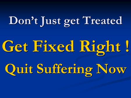 Don't Just get Treated Get Fixed Right ! Quit Suffering Now.