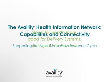 The Availity ® Health Information Network: Capabilities and Connectivity Supporting the Next Generation Revenue Cycle Good for Health Plans, good for Delivery.