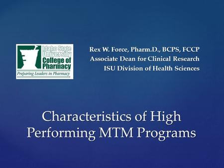 Rex W. Force, Pharm.D., BCPS, FCCP Associate Dean for Clinical Research ISU Division of Health Sciences Characteristics of High Performing MTM Programs.