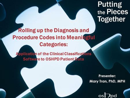 Rolling up the Diagnosis and Procedure Codes into Meaningful Categories: Application of the Clinical Classifications Software to OSHPD Patient Data Presenter: