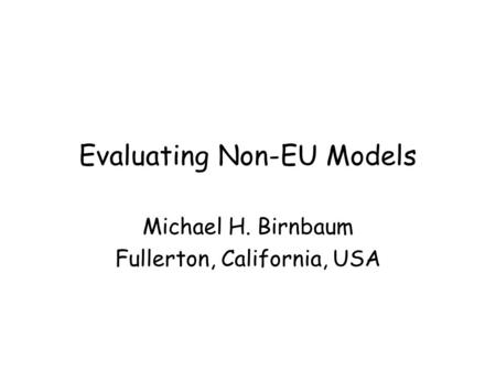 Evaluating Non-EU Models Michael H. Birnbaum Fullerton, California, USA.
