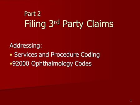 1 Part 2 Filing 3 rd Party Claims Addressing: Services and Procedure Coding Services and Procedure Coding 92000 Ophthalmology Codes92000 Ophthalmology.