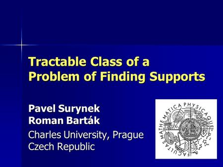 Tractable Class of a Problem of Finding Supports Pavel Surynek Roman Barták Charles University, Prague Czech Republic.