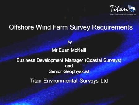 Offshore Wind Farm Survey Requirements by by Mr Euan McNeill Business Development Manager (Coastal Surveys) and Senior Geophysicist Titan Environmental.