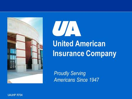 United American Insurance Company Proudly Serving Americans Since 1947 UAUHP R704 Agent Training.