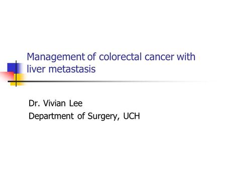 Management of colorectal cancer with liver metastasis Dr. Vivian Lee Department of Surgery, UCH.