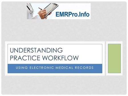 USING ELECTRONIC MEDICAL RECORDS UNDERSTANDING PRACTICE WORKFLOW.