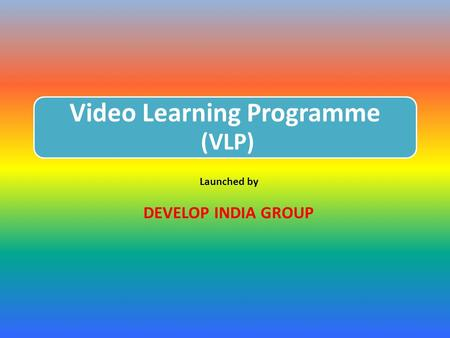 Video Learning Programme (VLP) Launched by DEVELOP INDIA GROUP.