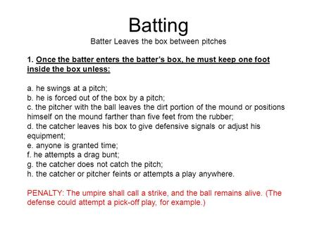 Batting Batter Leaves the box between pitches 1. Once the batter enters the batter's box, he must keep one foot inside the box unless: a. he swings at.