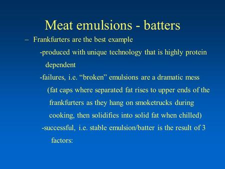 "Meat emulsions - batters –Frankfurters are the best example -produced with unique technology that is highly protein dependent -failures, i.e. ""broken"""
