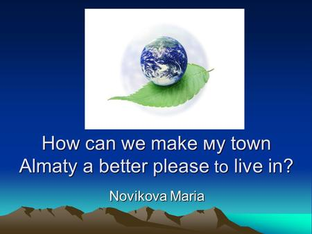 How can we make му town Almaty a better please to live in? Novikova Maria.