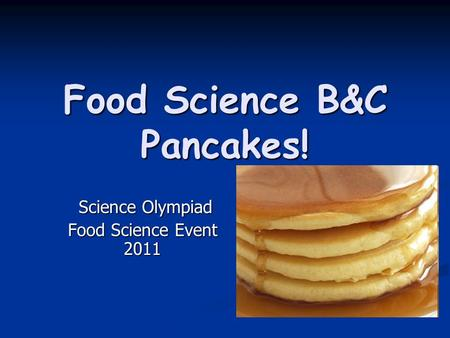Food Science B&C Pancakes! Science Olympiad Science Olympiad Food Science Event 2011.