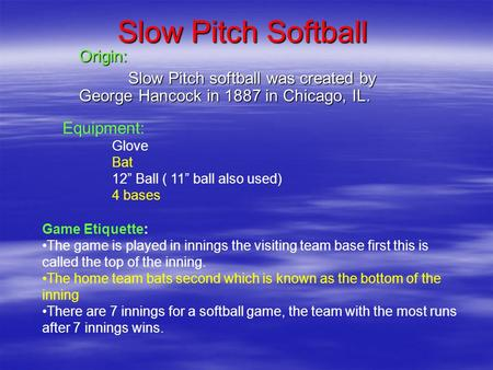 "Slow Pitch Softball Origin: Slow Pitch softball was created by George Hancock in 1887 in Chicago, IL. Equipment: Glove Bat 12"" Ball ( 11"" ball also used)"