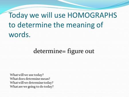 Today we will use HOMOGRAPHS to determine the meaning of words. determine= figure out What will we use today? What does determine mean? What will we determine.
