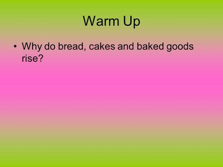 Warm Up Why do bread, cakes and baked goods rise?.