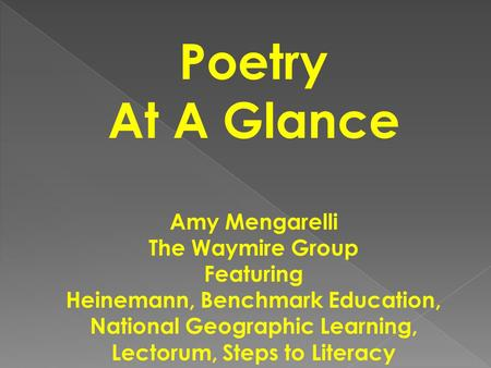 Poetry At A Glance Amy Mengarelli The Waymire Group Featuring Heinemann, Benchmark Education, National Geographic Learning, Lectorum, Steps to Literacy.