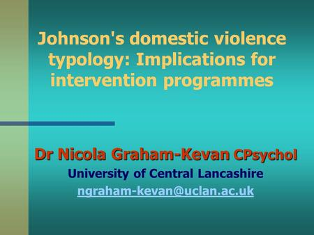 Johnson's domestic violence typology: Implications for intervention programmes Dr Nicola Graham-Kevan CPsychol University of Central Lancashire