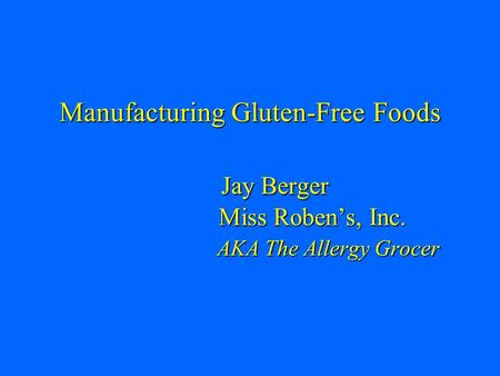 Manufacturing Gluten-Free Foods Jay Berger Miss Roben's, Inc. AKA The Allergy Grocer.
