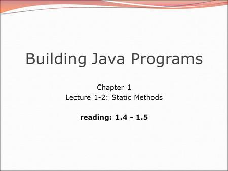 Building Java Programs Chapter 1 Lecture 1-2: Static Methods reading: 1.4 - 1.5.
