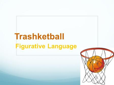Trashketball Figurative Language. Rules of Trashketball 1. Stay in your seats at all times. 2. You will have 30-60 seconds to discuss the answer to a.