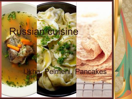Russian cuisine Ukha, Pelmeni, Pancakes. Ukha Ukha - the Russian soup, made of fish as a salmon or a cod, root vegetables, a parsley root, a leek, a potato,