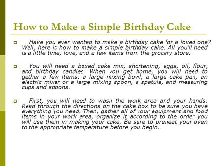 How to Make a Simple Birthday Cake  Have you ever wanted to make a birthday cake for a loved one? Well, here is how to make a simple birthday cake. All.