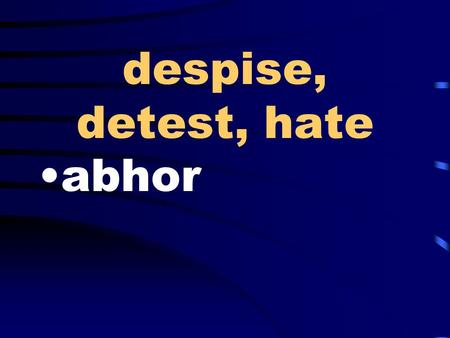 Despise, detest, hate abhor. decline, relinquish, give up waive.