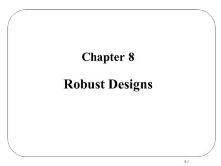 8.1 Chapter 8 Robust Designs. 8.2 Robust Designs CS RO R Focus: A Few Primary Factors Output: Best/Robust Settings.