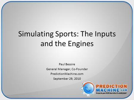 Simulating Sports: The Inputs and the Engines Paul Bessire General Manager, Co-Founder PredictionMachine.com September 29, 2010.