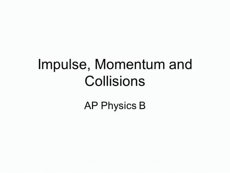 Impulse, Momentum and Collisions AP Physics B. IMPULSE AND MOMENTUM The impulse F  t is a vector quantity equal in magnitude to the product of the force.