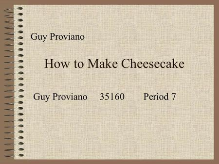 How to Make Cheesecake Guy Proviano Guy Proviano 35160 Period 7.