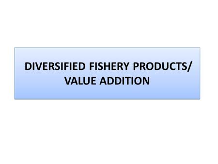 DIVERSIFIED FISHERY PRODUCTS/ VALUE ADDITION. Breaded and Battered Products: Established in domestic as well as commercial practice Ready- to- cook form.