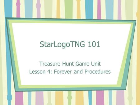 StarLogoTNG 101 Treasure Hunt Game Unit Lesson 4: Forever and Procedures.