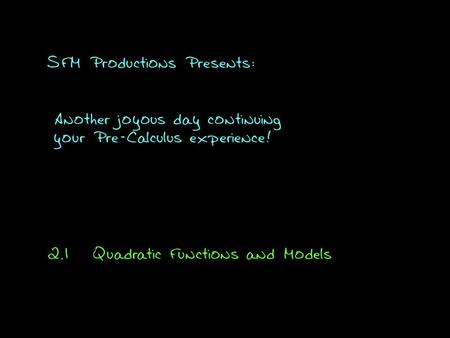SFM Productions Presents: Another joyous day continuing your Pre-Calculus experience! 2.1Quadratic Functions and Models.