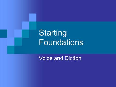 Starting Foundations Voice and Diction. Objectives To develop a more effective speaking voice through relaxation, proper breathing, and good posture To.
