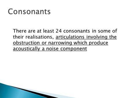 There are at least 24 consonants in some of their realisations, articulations involving the obstruction or narrowing which produce acoustically a noise.