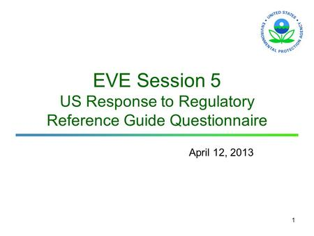 1 EVE Session 5 US Response to Regulatory Reference Guide Questionnaire April 12, 2013 1.