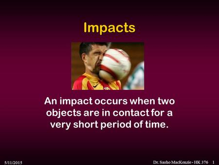Impacts An impact occurs when two objects are in contact for a very short period of time. 4/15/2017 Dr. Sasho MacKenzie - HK 376.