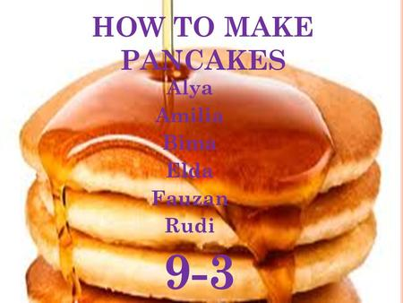 HOW TO MAKE PANCAKES Alya Amilia Bima Elda Fauzan Rudi 9-3.