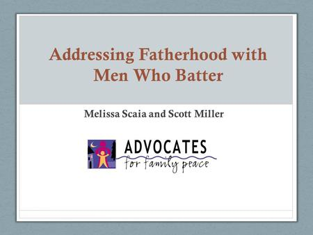 Addressing Fatherhood with Men Who Batter Melissa Scaia and Scott Miller.