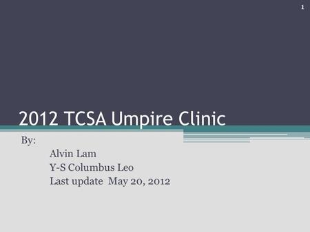 2012 TCSA Umpire Clinic By: Alvin Lam Y-S Columbus Leo Last update May 20, 2012 1.